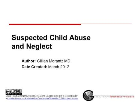Suspected Child Abuse and Neglect Author: Gillian Morantz MD Date Created: March 2012.