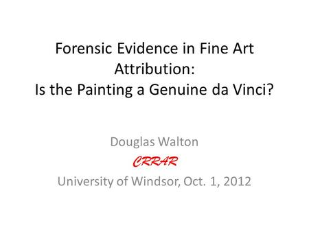 Forensic Evidence in Fine Art Attribution: Is the Painting a Genuine da Vinci? Douglas Walton CRRAR University of Windsor, Oct. 1, 2012.