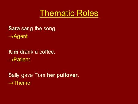 Thematic Roles Sara sang the song. Agent Kim drank a coffee. Patient Sally gave Tom her pullover. Theme.