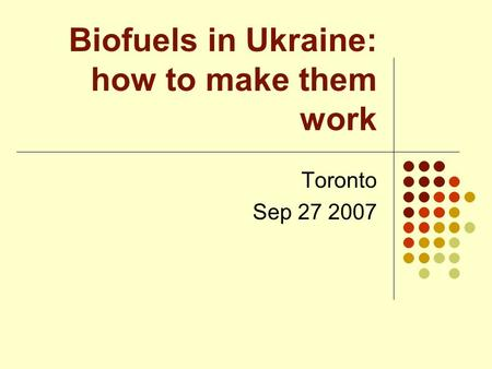Biofuels in Ukraine: how to make them work Toronto Sep 27 2007.