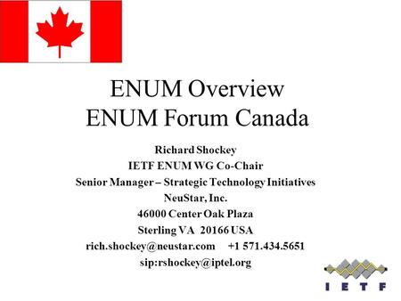 ENUM Overview ENUM Forum Canada Richard Shockey IETF ENUM WG Co-Chair Senior Manager – Strategic Technology Initiatives NeuStar, Inc. 46000 Center Oak.