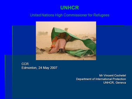CCR Edmonton, 24 May 2007 Mr Vincent Cochetel Department of International Protection UNHCR, Geneva UNHCR United Nations High Commissioner for Refugees.