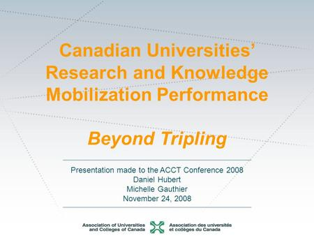 Presentation made to the ACCT Conference 2008 Daniel Hubert Michelle Gauthier November 24, 2008 Canadian Universities Research and Knowledge Mobilization.