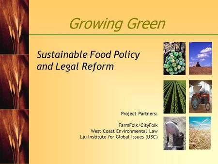 Growing Green Sustainable Food Policy and Legal Reform Project Partners: FarmFolk/CityFolk West Coast Environmental Law Liu Institute for Global Issues.