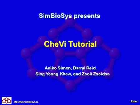 Slide 1 CheVi Tutorial Aniko Simon, Darryl Reid, Sing Yoong Khew, and Zsolt Zsoldos SimBioSys presents.