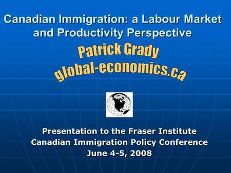 Canadian Immigration: a Labour Market and Productivity Perspective Presentation to the Fraser Institute Canadian Immigration Policy Conference June 4-5,