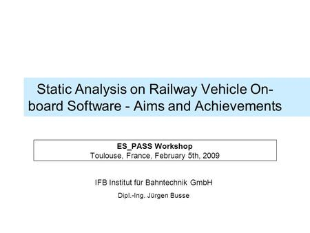 IFB Institut für Bahntechnik GmbH Dipl.-Ing. Jürgen Busse Static Analysis on Railway Vehicle On- board Software - Aims and Achievements ES_PASS Workshop.
