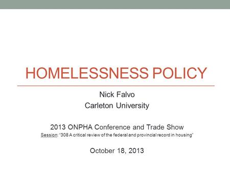 HOMELESSNESS POLICY Nick Falvo Carleton University 2013 ONPHA Conference and Trade Show Session: 308 A critical review of the federal and provincial record.