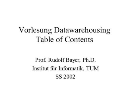 Vorlesung Datawarehousing Table of Contents Prof. Rudolf Bayer, Ph.D. Institut für Informatik, TUM SS 2002.