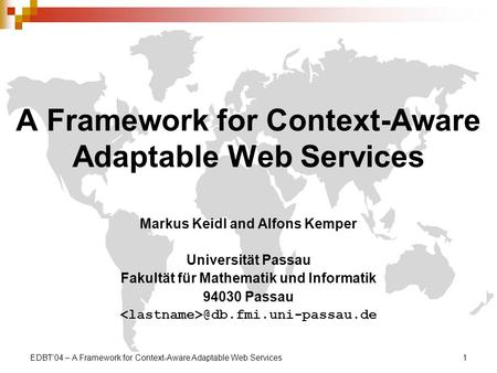 EDBT04 – A Framework for Context-Aware Adaptable Web Services1 A Framework for Context-Aware Adaptable Web Services Markus Keidl and Alfons Kemper Universität.