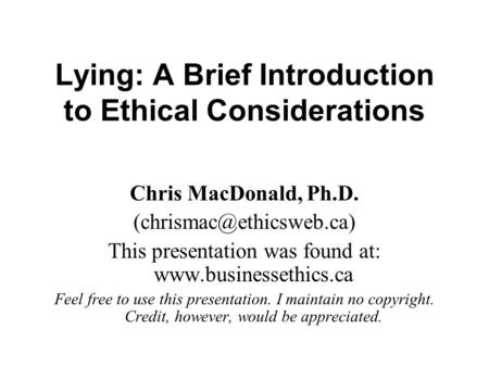 Lying: A Brief Introduction to Ethical Considerations Chris MacDonald, Ph.D. This presentation was found at: