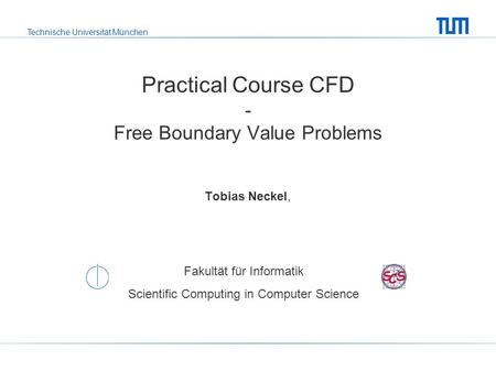 Technische Universität München Fakultät für Informatik Scientific Computing in Computer Science Practical Course CFD - Free Boundary Value Problems Tobias.