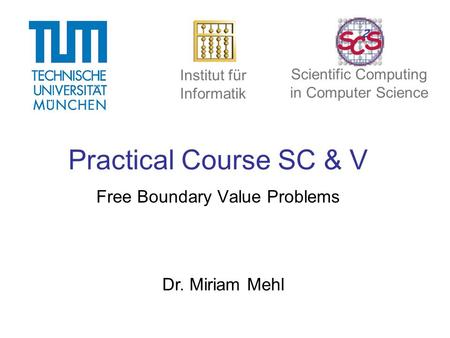 Practical Course SC & V Free Boundary Value Problems Dr. Miriam Mehl Institut für Informatik Scientific Computing in Computer Science.