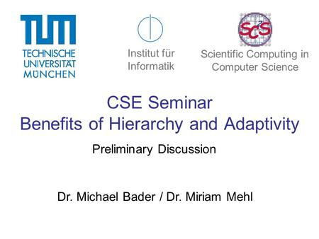 CSE Seminar Benefits of Hierarchy and Adaptivity Preliminary Discussion Dr. Michael Bader / Dr. Miriam Mehl Institut für Informatik Scientific Computing.