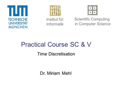 Institut für Informatik Scientific Computing in Computer Science Practical Course SC & V Time Discretisation Dr. Miriam Mehl.