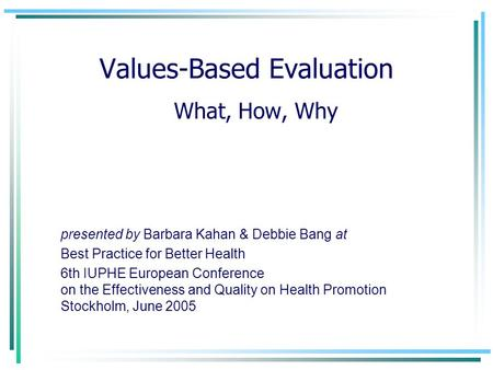 Values-Based Evaluation What, How, Why presented by Barbara Kahan & Debbie Bang at Best Practice for Better Health 6th IUPHE European Conference on the.