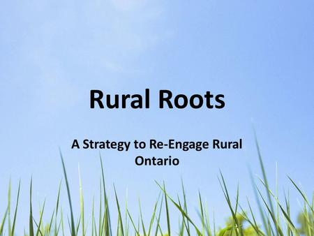 Rural Roots A Strategy to Re-Engage Rural Ontario.