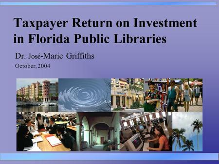 Taxpayer Return on Investment in Florida Public Libraries Dr. José -Marie Griffiths October, 2004.