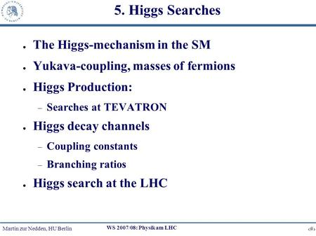 Martin zur Nedden, HU Berlin 1 WS 2007/08: Physik am LHC 5. Higgs Searches The Higgs-mechanism in the SM Yukava-coupling, masses of fermions Higgs Production: