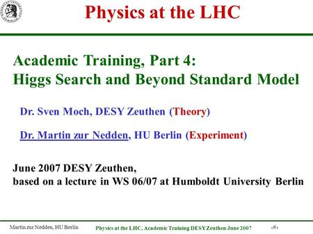 Martin zur Nedden, HU Berlin 1 Physics at the LHC, Academic Training DESY Zeuthen June 2007 Physics at the LHC Academic Training, Part 4: Higgs Search.
