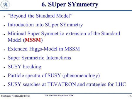 Martin zur Nedden, HU Berlin 1 WS 2007/08: Physik am LHC 6. SUper SYmmetry Beyond the Standard Model Introduction into SUper SYmmetry Minimal Super Symmetric.