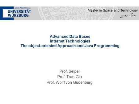 Master in Space and Technology Advanced Data Bases Internet Technologies The object-oriented Approach and Java Programming Prof. Seipel Prof. Tran-Gia.