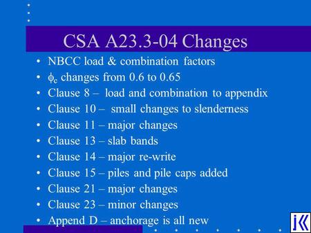 CSA A23.3-04 Changes NBCC load & combination factors c changes from 0.6 to 0.65 Clause 8 – load and combination to appendix Clause 10 – small changes to.