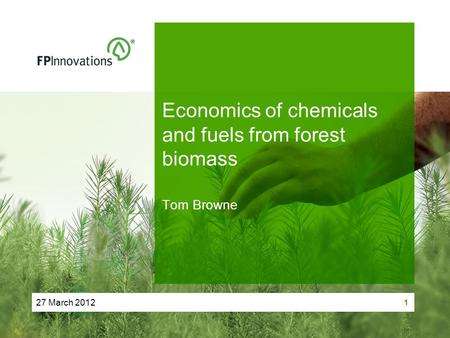 27 March 2012 1 Economics of chemicals and fuels from forest biomass Tom Browne.