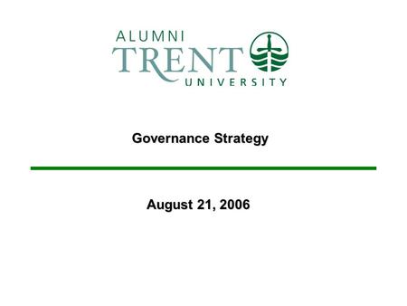 Governance Strategy August 21, 2006. 2 Trent University Alumni Association Purpose – –Provide background information and a status update on the governance.