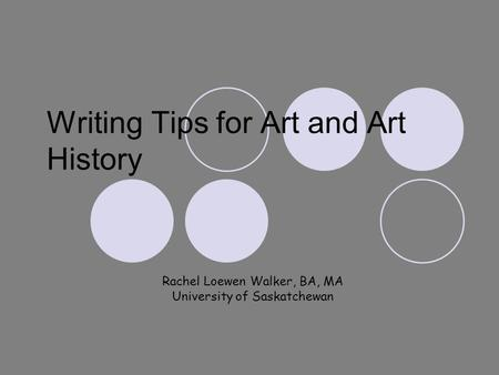 Writing Tips for Art and Art History Rachel Loewen Walker, BA, MA University of Saskatchewan.