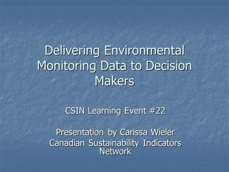 Delivering Environmental Monitoring Data to Decision Makers CSIN Learning Event #22 Presentation by Carissa Wieler Canadian Sustainability Indicators Network.