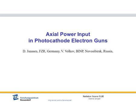 Radiation Source ELBE Mitglied der Leibniz-Gemeinschaft Dietmar Janssen Axial Power Input in Photocathode Electron Guns D. Janssen, FZR, Germany, V. Volkov,