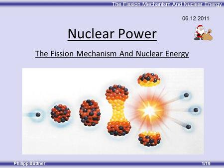 The Fission Mechanism And Nuclear Energy Philipp Büttner 1/19 The Fission Mechanism And Nuclear Energy Nuclear Power 06.12.2011.