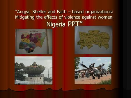 Angya. Shelter and Faith – based organizations: Mitigating the effects of violence against women. Nigeria PPT.