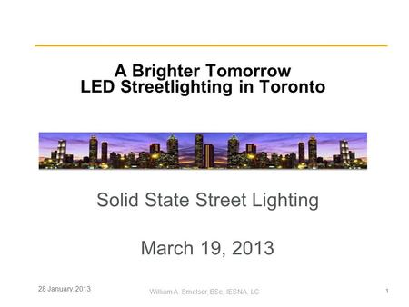 1 William A. Smelser, BSc, IESNA, LC 28 January, 2013 A Brighter Tomorrow LED Streetlighting in Toronto Solid State Street Lighting March 19, 2013.