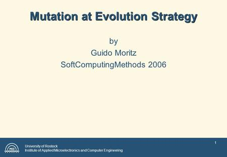 University of Rostock Institute of Applied Microelectronics and Computer Engineering 1 Mutation at Evolution Strategy by Guido Moritz SoftComputingMethods.
