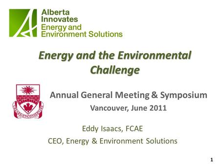 1 Energy and the Environmental Challenge Annual General Meeting & Symposium Vancouver, June 2011 Eddy Isaacs, FCAE CEO, Energy & Environment Solutions.