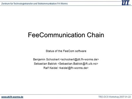 TRD-DCS Workshop,2007-01-22 www.ztt.fh-worms.de Zentrum für Technologietransfer und Telekommunikation FH-Worms FeeCommunication Chain Status of the FeeCom.