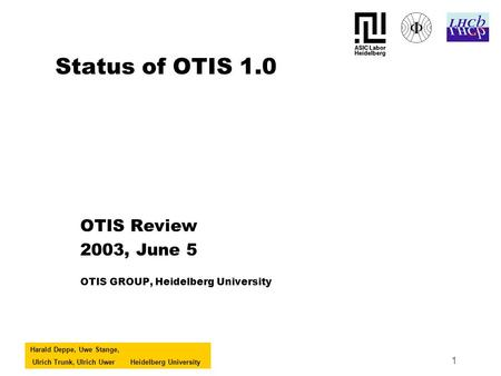 Harald Deppe, Uwe Stange, Ulrich Trunk, Ulrich UwerHeidelberg University 1 Status of OTIS 1.0 OTIS Review 2003, June 5 OTIS GROUP, Heidelberg University.
