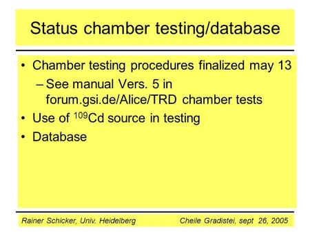 Rainer Schicker, Univ. Heidelberg Cheile Gradistei, sept 26, 2005 Status chamber testing/database Chamber testing procedures finalized may 13 –See manual.