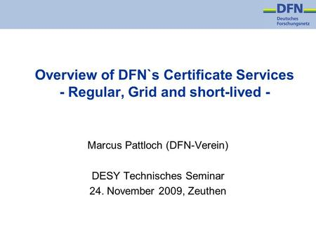 Overview of DFN`s Certificate Services - Regular, Grid and short-lived - Marcus Pattloch (DFN-Verein) DESY Technisches Seminar 24. November 2009, Zeuthen.