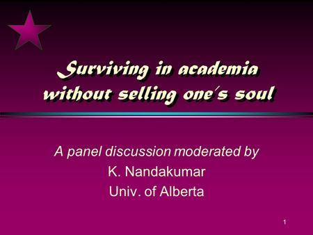 1 Surviving in academia without selling ones soul A panel discussion moderated by K. Nandakumar Univ. of Alberta.