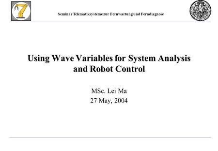 Seminar Telematiksysteme zur Fernwartung und Ferndiagnose Using Wave Variables for System Analysis and Robot Control MSc. Lei Ma 27 May, 2004.