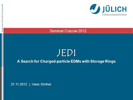 Mitglied der Helmholtz-Gemeinschaft JEDI JEDI A Search for Charged-particle EDMs with Storage Rings 27.11.2012 | Hans Ströher Seminar Cracow 2012.
