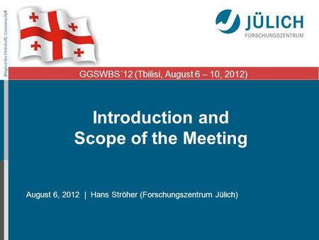 Mitglied der Helmholtz-Gemeinschaft Introduction and Scope of the Meeting August 6, 2012 | Hans Ströher (Forschungszentrum Jülich) GGSWBS´12 (Tbilisi,