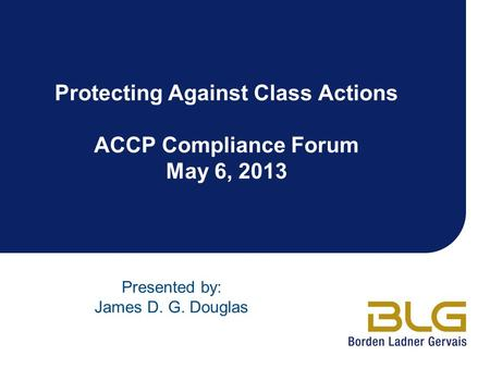 Protecting Against Class Actions ACCP Compliance Forum May 6, 2013 Presented by: James D. G. Douglas.