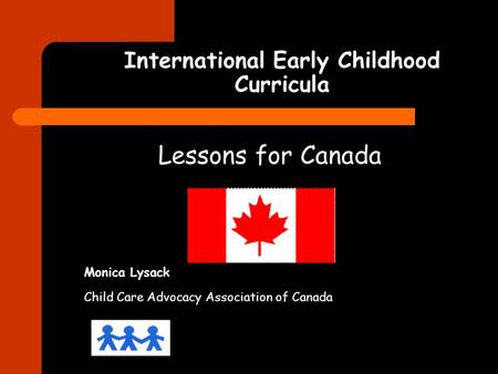 International Early Childhood Curricula Lessons for Canada Monica Lysack Child Care Advocacy Association of Canada.