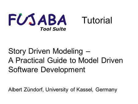 Story Driven Modeling – A Practical Guide to Model Driven Software Development Albert Zündorf, University of Kassel, Germany Tutorial.