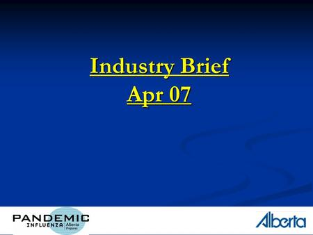1 Industry Brief Apr 07. 2 Outline How is Alberta preparing? How is Alberta preparing? Albertas Health Response Albertas Health Response Albertas Operational.