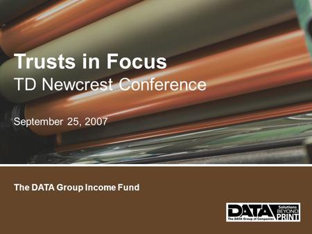 The DATA Group Income Fund Trusts in Focus TD Newcrest Conference September 25, 2007.